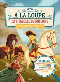 Charlotte Grossetête et Toma Danton - La citadelle du roi Louis - En cadeau : une loupe, des cartes à gratter et des réglettes pour découvrir des indices cachés.