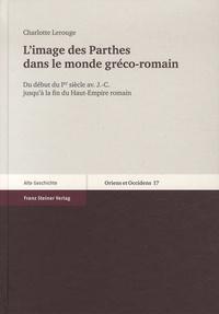Charlotte Lerouge - L'image des Parthes dans le monde gréco-romain - Du début du Ier siècle avant J-C jusqu'à la fin du Haut-Empire romain.