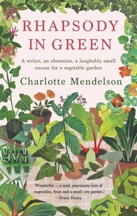 Charlotte Mendelson - Rhapsody in Green: A Writer, an Obsession, a Laughably Small Excuse for a Vegetable Garden.