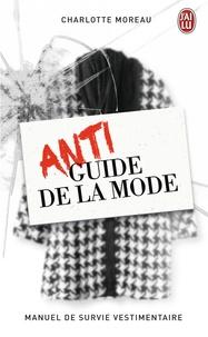 Charlotte Moreau - Antiguide de la mode - Manuel de survie vestimentaire.