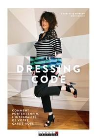 Charlotte Moreau - Le dressing code - Comment porter (enfin) l'intégralité de votre garde-robe.