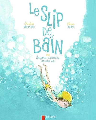 Charlotte Moundlic et Olivier Tallec - Le slip de bain - Ou les pires vacances de ma vie.