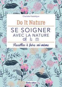 Charlotte Passelegue - Se soigner avec la nature - Recettes à faire soi-même.