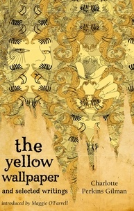 Charlotte Perkins Gilman et Maggie O'Farrell - The Yellow Wallpaper And Selected Writings.
