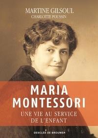 Charlotte Poussin et Martine Gilsoul - Maria Montessori - Une vie au service de l'enfant.
