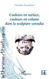Charlotte Pouzadoux - Couleurs en surface, couleurs en volume dans la sculpture yorouba.