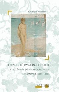 Charlotte Ribeyrol - Etrangeté, passion, couleur - L'hellénisme de Swinburne, Pater et Symonds (1865-1880).