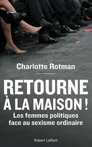 """Charlotte Rotman - """"Retourne à la maison !"""" - Les femmes politiques face au sexisme ordinaire."""