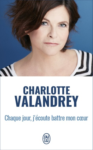 Charlotte Valandrey - Chaque jour, j'écoute battre mon coeur - La force de l'optimisme vrai.