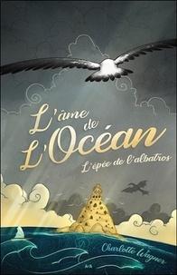 Charlotte Wagner - L'épée de l'albatros - Tome 1, L'âme de l'océan.