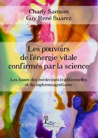 Charly Samson et  Guy René Suarez - Les pouvoirs de l'énergie vitale confirmés par la science - Les bases des médecines traditionnelles et du sophromagnétisme.