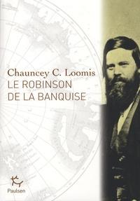 Chauncey C. Loomis - Le Robinson de la banquise - L'histoire de Charles Francis Hall, explorateur.