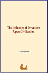 Chauncey Smith - The Influence of Inventions Upon Civilization.