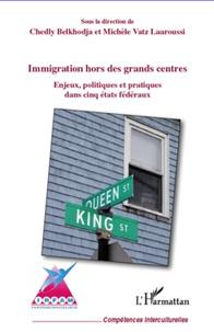 Chedly Belkhodja et Michèle Vatz Laaroussi - Immigration hors des grands centres - Enjeux, politique et pratiques dans cinq états fédéraux.