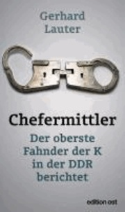 Chefermittler - Der oberste Fahnder der K in der DDR berichtet.