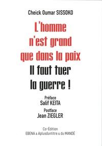 Cheick Oumar Sissoko - L'homme n'est grand que dans la paix - Il faut tuer la guerre !.