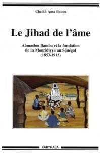 Cheikh Anta Babou - Le Jihad de l'âme - Ahmadou Bamba et la fondation de la Mouridiyya au Sénégal, 1853-1913.