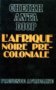 Cheikh-Anta Diop - L'Afrique noire précoloniale - Etude comparée des systèmes politiques et sociaux de l'Europe et de l'Afrique Noire, de l'Antiquité à la formation des Etats modernes.
