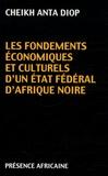 Cheikh-Anta Diop - Les Fondements économiques et culturels d'un État fédéral d'Afrique noire.