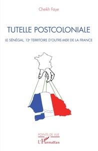 Cheikh Faye - Tutelle postcoloniale - Le Sénégal, 13e territoire d'Outre-Mer de la France.