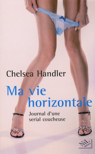 Chelsea Handler - Ma vie horizontale - Journal d'une serial coucheuse.