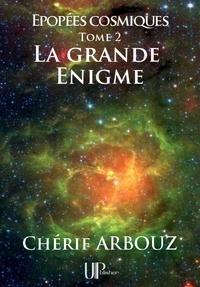 Chérif Arbouz - La grande Énigme - Épopées cosmiques - Tome 2.