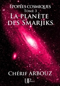 Chérif Arbouz - La planète des Smarjiks - Épopées cosmiques - Tome III.