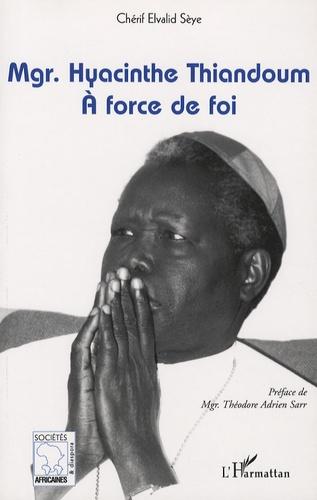 Chérif Elvalid Sèye - Mgr. Hyacinthe Thiandoum - A force de foi.