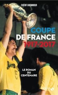 Chérif Ghemmour - Coupe de France 1917-2017 - Le roman du centenaire.