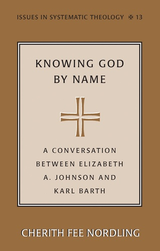 Cherith fee Nordling - Knowing God by Name - A Conversation between Elizabeth A. Johnson and Karl Barth.