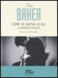 Chet Baker - Come se avessi le ali. Le memorie perdute.