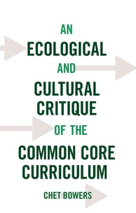 Chet Bowers - An Ecological and Cultural Critique of the Common Core Curriculum.