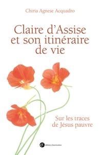 Claire d'Assise et son itinéraire de vie- Sur les traces de Jésus pauvre - Chiara Agnese Acquadro |