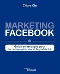 Chiara Cini - Marketing Facebook - Guide stratégique pour la communication et la publicité.