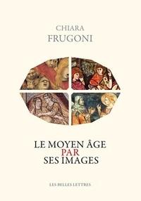 Chiara Frugoni - Le Moyen Age par ses images.
