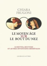 Chiara Frugoni - Le Moyen Age sur le bout du nez - Lunettes, boutons et autres inventions médiévales.