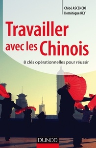 Chloé Ascencio et Dominique Rey - Travailler avec les Chinois - 8 clés opérationnelles pour réussir.