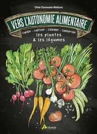 Chloé Chamouton-Meillarec - Vers l'autonomie alimentaire - Cueillir, cultiver, cuisiner, conserver les plantes & les légumes.