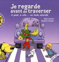 Chloé Laborde et Benjamin Lebègue - Je regarde avant de traverser - A pied, à vélo... en toute sécurité.
