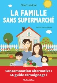 Chloé Landriot et Johanna Fritz - La famille sans supermarché - Consommation alternative : le guide-témoignage !.