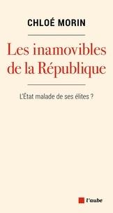 Chloé Morin - Les inamovibles de la République - Vous ne les verrez jamais, mais ils gouvernent.