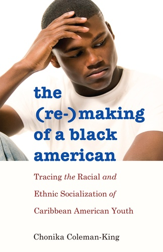 Chonika Coleman-king - The (Re-)Making of a Black American - Tracing the Racial and Ethnic Socialization of Caribbean American Youth.