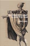 Chouki El Hamel - Le Maroc noir - Une histoire de l'esclavage, de la race et de l'islam.