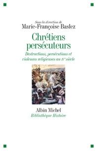 Marie-Françoise Baslez - Chrétiens persécuteurs - Destructions exclusions violences religieuses au IVème siècle.