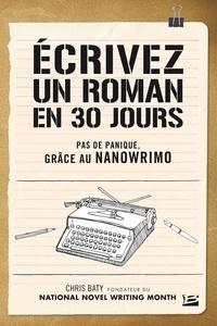 Chris Baty - Ecrivez un roman en 30 jours - Pas de panique, grâce au Nanowrimo.