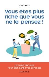 Chris Budd - Vous êtes plus riche que vous ne le pensez ! - Le guide pratique pour bien gérer vos dépenses.