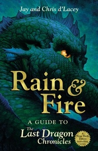 Chris D'Lacey et Jay d'Lacey - Rain and Fire: A Guide to the Last Dragon Chronicles.