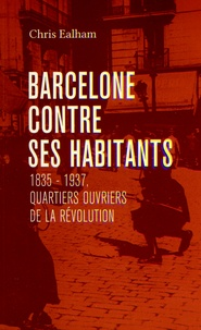 Chris Ealham - Barcelone contre ses habitants - 1835-1937, quartiers ouvriers de la révolution.