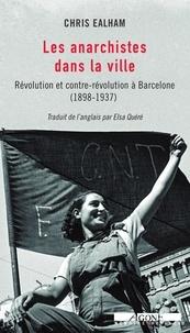 Chris Ealham - Les anarchistes dans la ville - Révolution et contre-révolution à Barcelone (1898-1937).