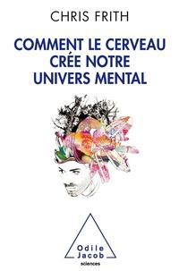 Chris Frith - Comment le cerveau crée notre univers mental.